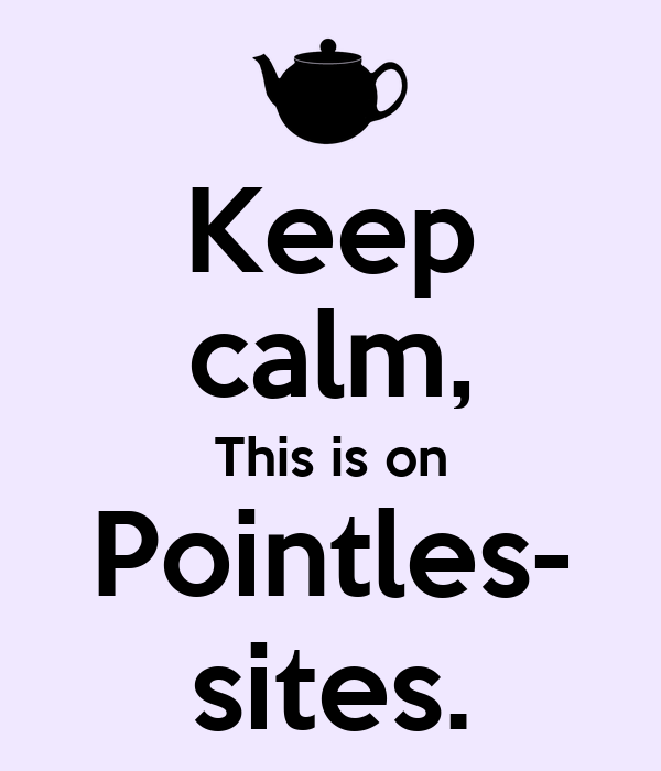 Keep calm, This is on Pointles- sites.