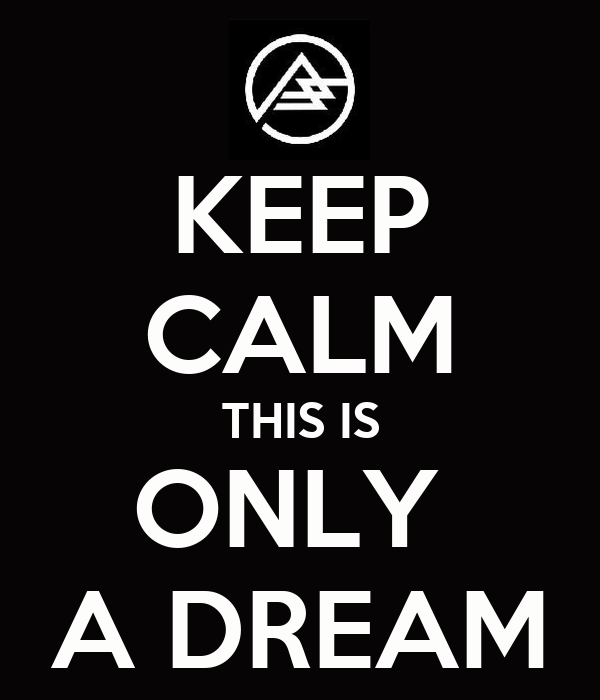 KEEP CALM THIS IS ONLY  A DREAM