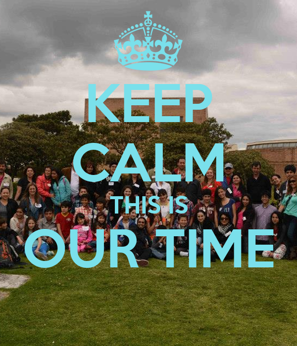 KEEP CALM THIS IS OUR TIME
