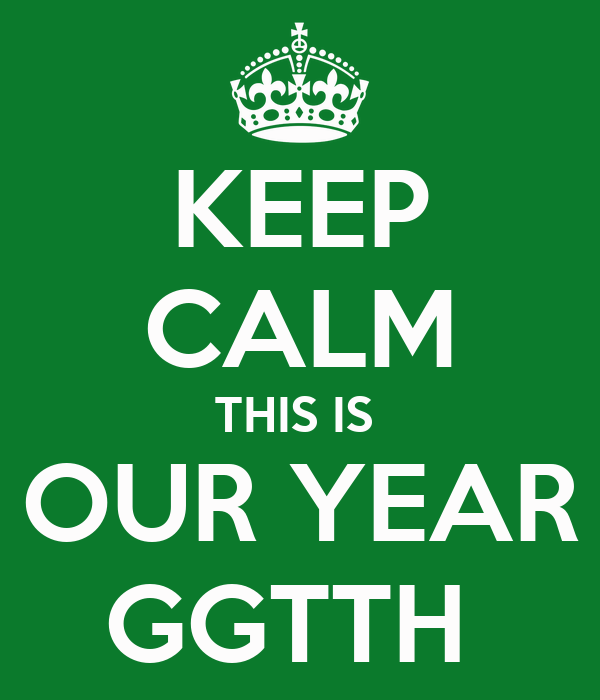 KEEP CALM THIS IS  OUR YEAR GGTTH