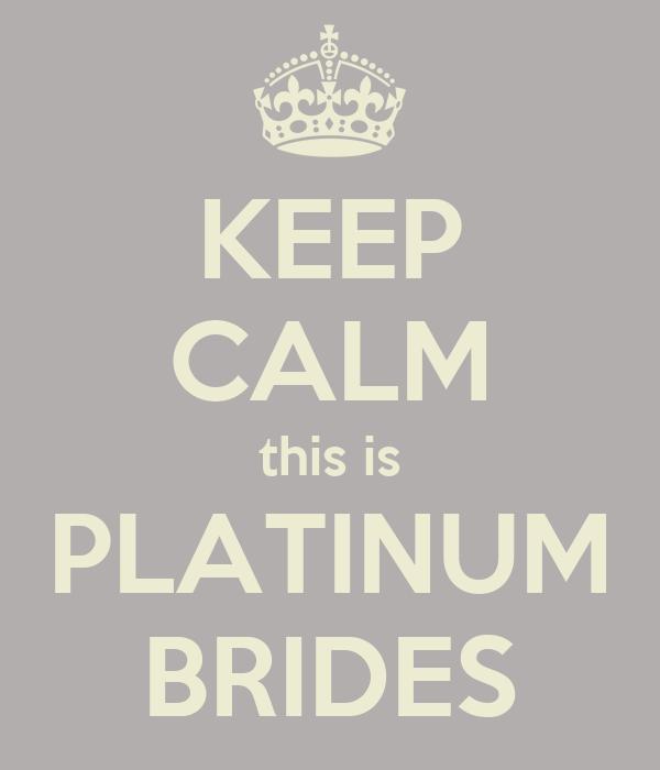 KEEP CALM this is PLATINUM BRIDES