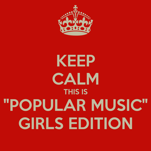 "KEEP CALM THIS IS ""POPULAR MUSIC"" GIRLS EDITION"