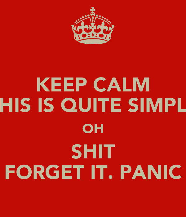 KEEP CALM THIS IS QUITE SIMPLE OH SHIT FORGET IT. PANIC