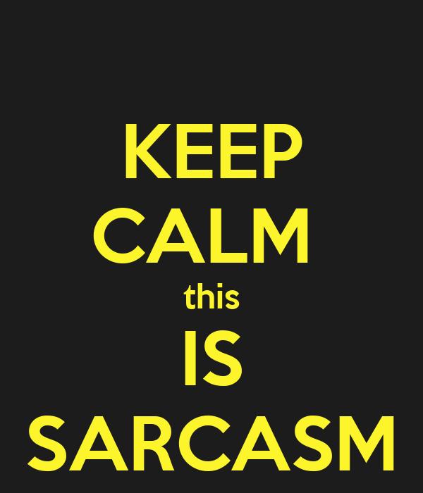 KEEP CALM  this IS SARCASM