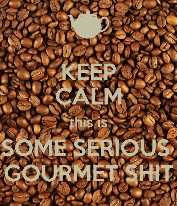 KEEP CALM this is SOME SERIOUS  GOURMET SHIT