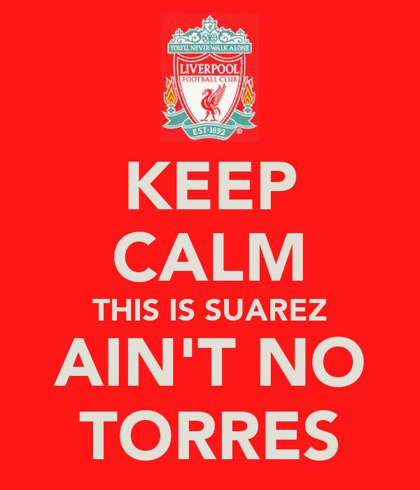 KEEP CALM THIS IS SUAREZ AIN'T NO TORRES