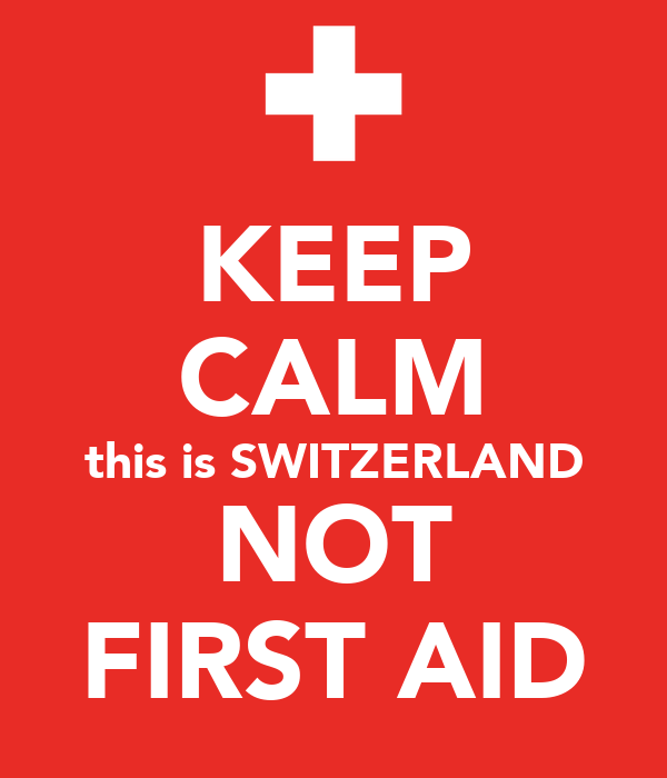 KEEP CALM this is SWITZERLAND NOT FIRST AID