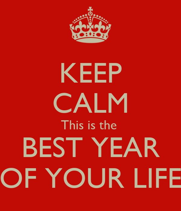 KEEP CALM This is the  BEST YEAR OF YOUR LIFE