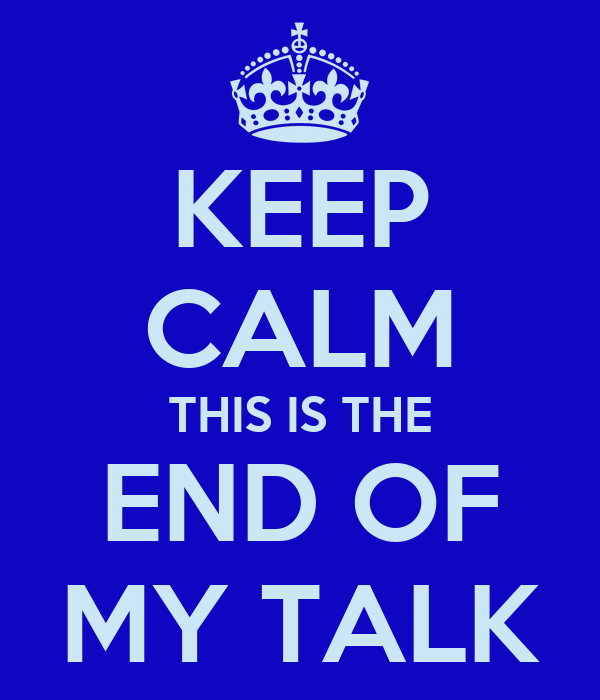 KEEP CALM THIS IS THE END OF MY TALK