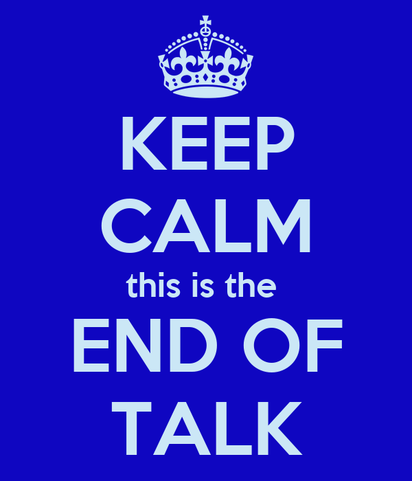 KEEP CALM this is the  END OF TALK