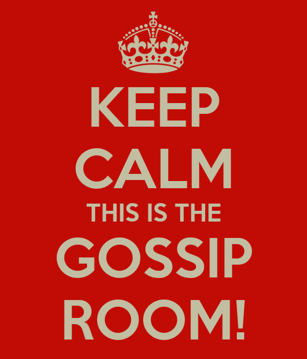 KEEP CALM THIS IS THE GOSSIP ROOM!