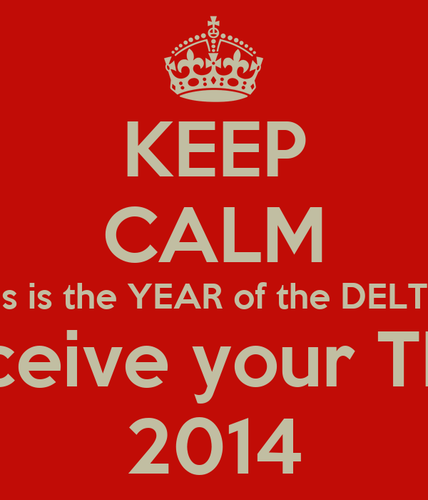 KEEP CALM This is the YEAR of the DELTAS You'll Receive your TLs Back in 2014