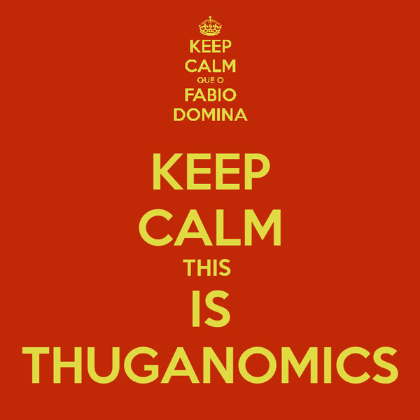 KEEP CALM THIS  IS THUGANOMICS