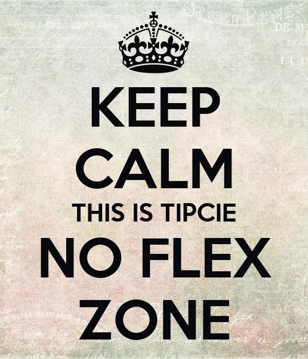 KEEP CALM THIS IS TIPCIE NO FLEX ZONE