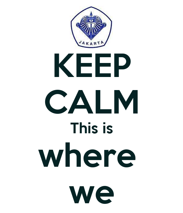KEEP CALM This is where  we
