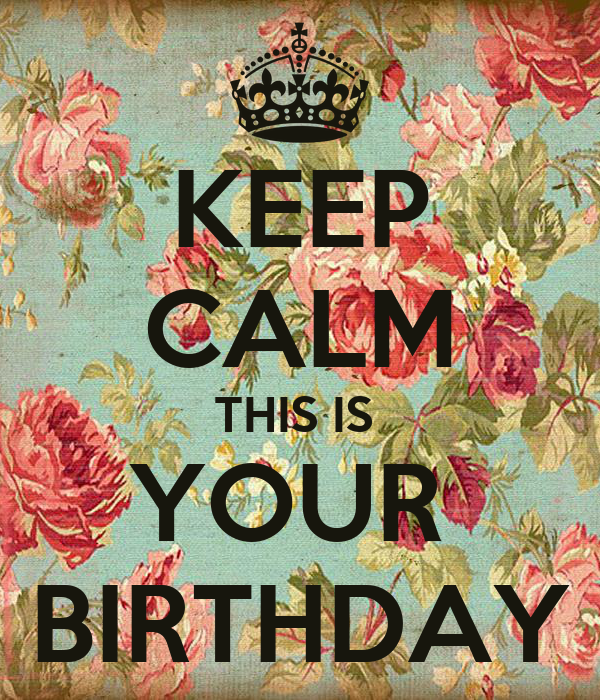 KEEP CALM THIS IS  YOUR  BIRTHDAY