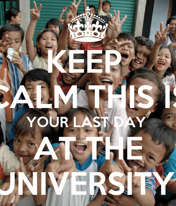 KEEP  CALM THIS IS YOUR LAST DAY  AT THE UNIVERSITY