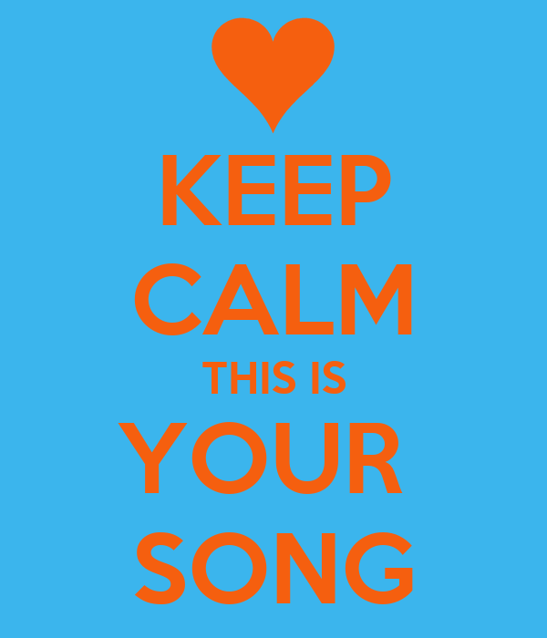 KEEP CALM THIS IS YOUR  SONG