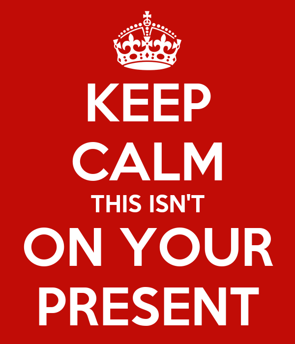 KEEP CALM THIS ISN'T ON YOUR PRESENT