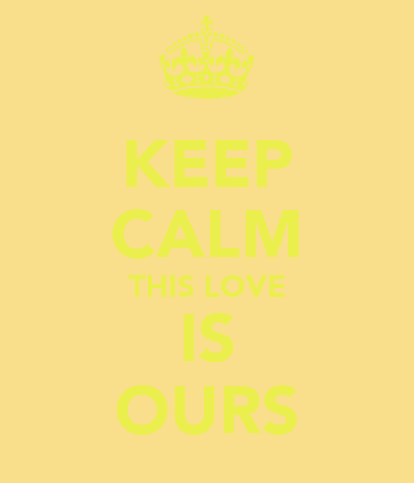 KEEP CALM THIS LOVE IS OURS