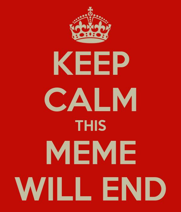 KEEP CALM THIS MEME WILL END