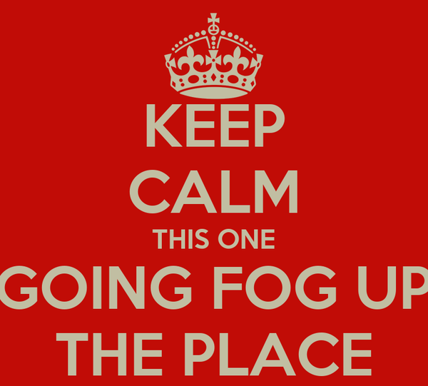 KEEP CALM THIS ONE GOING FOG UP THE PLACE