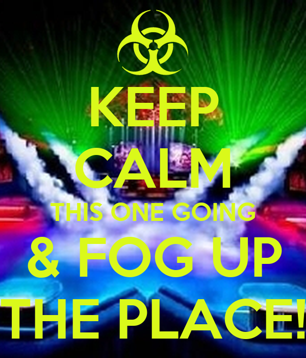 KEEP CALM THIS ONE GOING & FOG UP THE PLACE!