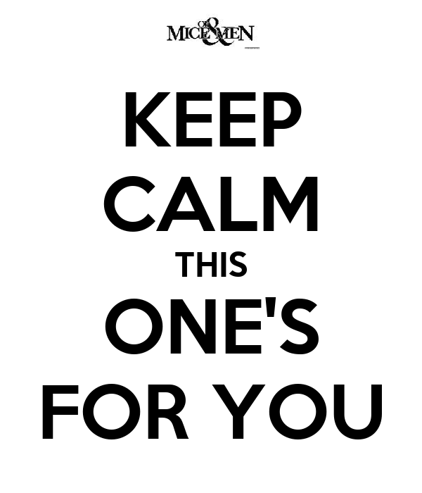 KEEP CALM THIS ONE'S FOR YOU