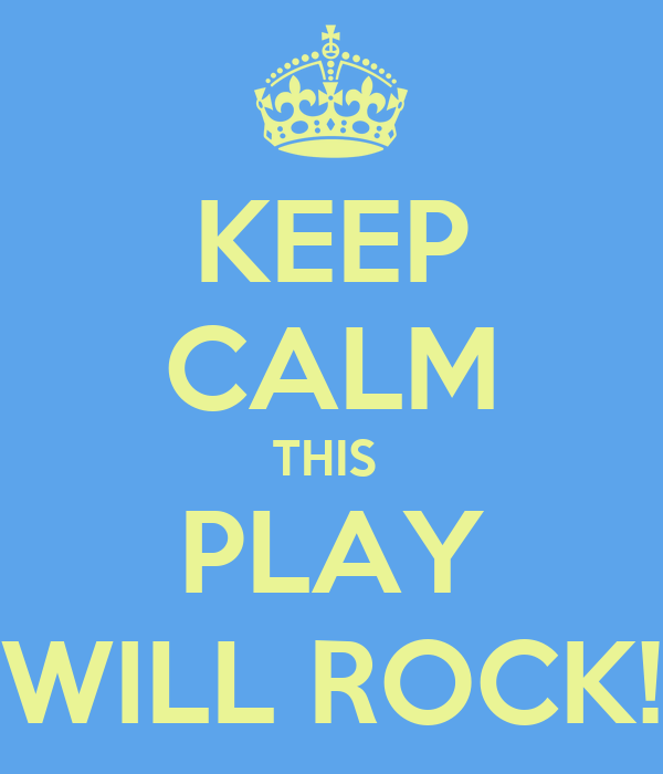 KEEP CALM THIS  PLAY WILL ROCK!