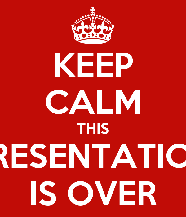 KEEP CALM THIS PRESENTATION IS OVER
