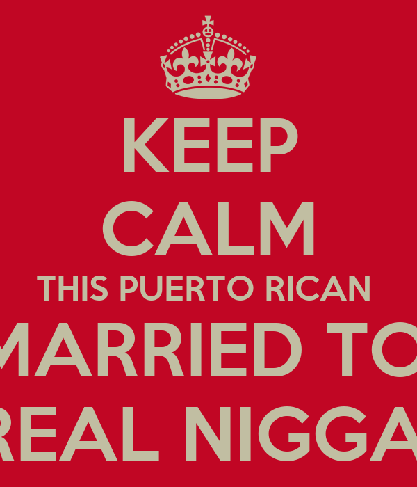 KEEP CALM THIS PUERTO RICAN  IS MARRIED TO A  REAL NIGGA