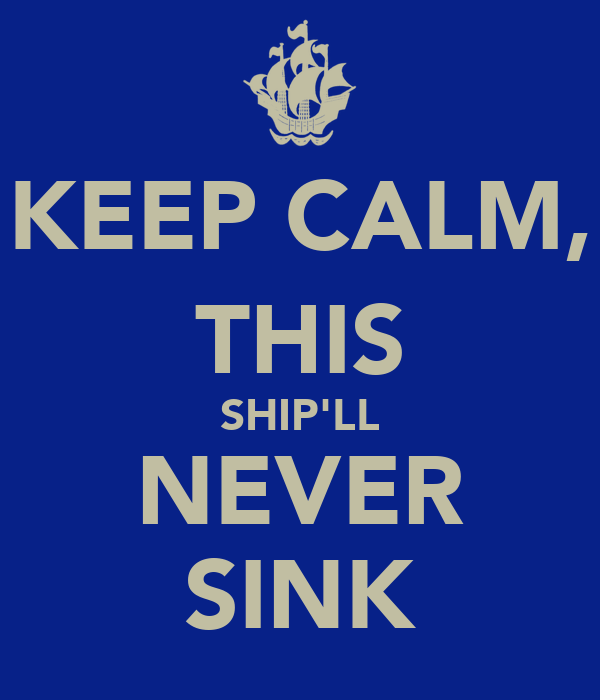 KEEP CALM, THIS SHIP'LL NEVER SINK