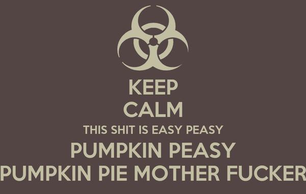 KEEP CALM THIS SHIT IS EASY PEASY PUMPKIN PEASY PUMPKIN PIE MOTHER FUCKER