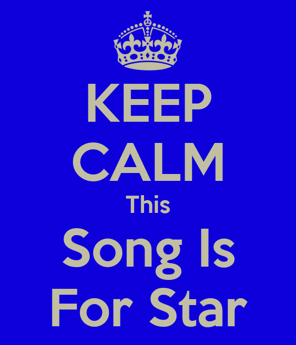 KEEP CALM This Song Is For Star