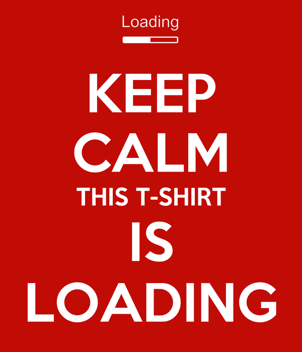 KEEP CALM THIS T-SHIRT IS LOADING