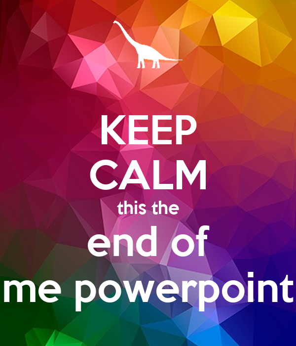 KEEP CALM this the end of me powerpoint