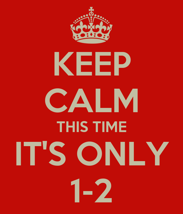 KEEP CALM THIS TIME IT'S ONLY 1-2