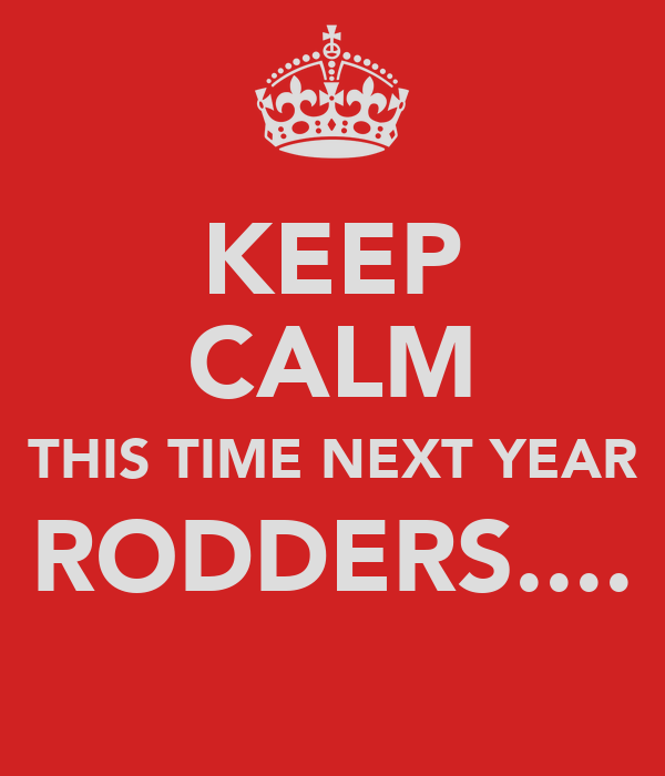 KEEP CALM THIS TIME NEXT YEAR RODDERS....