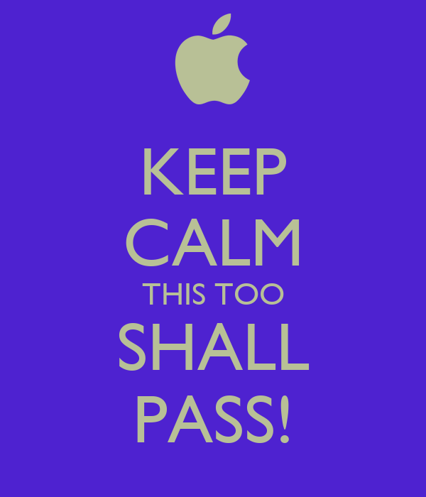 KEEP CALM THIS TOO SHALL PASS!