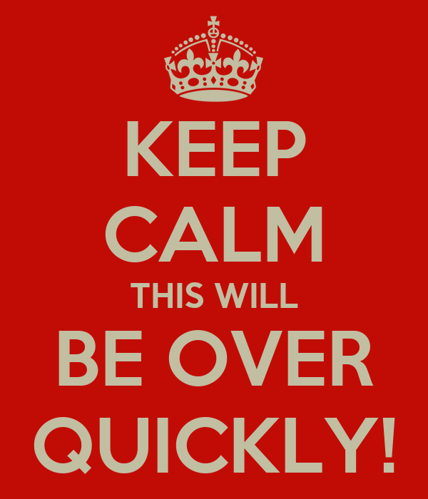 KEEP CALM THIS WILL BE OVER QUICKLY!