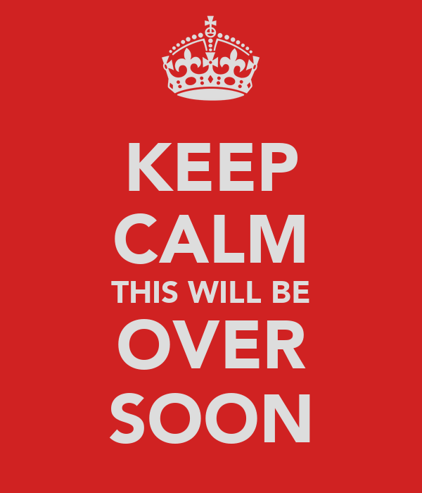 KEEP CALM THIS WILL BE OVER SOON