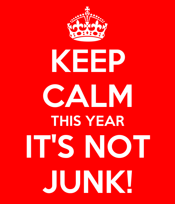 KEEP CALM THIS YEAR IT'S NOT JUNK!