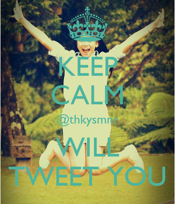 KEEP CALM @thkysmnr WILL TWEET YOU