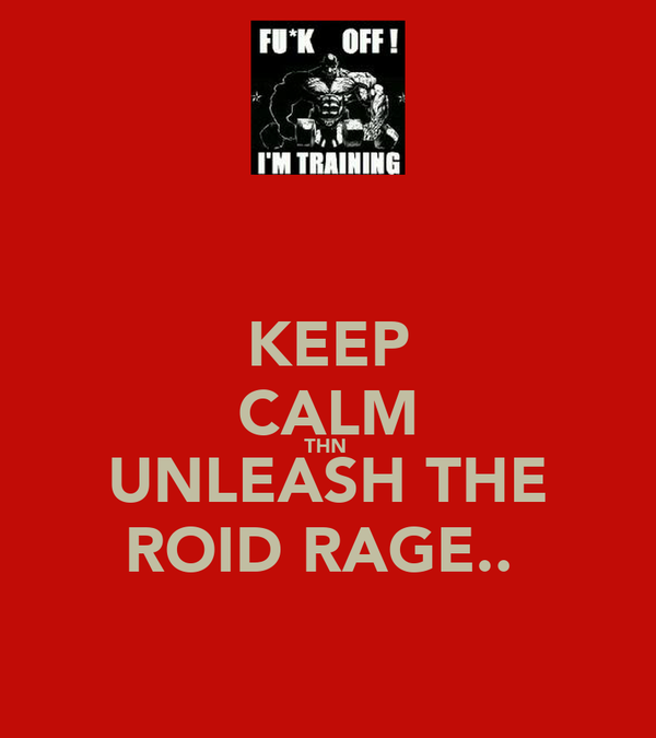 KEEP CALM THN  UNLEASH THE ROID RAGE..