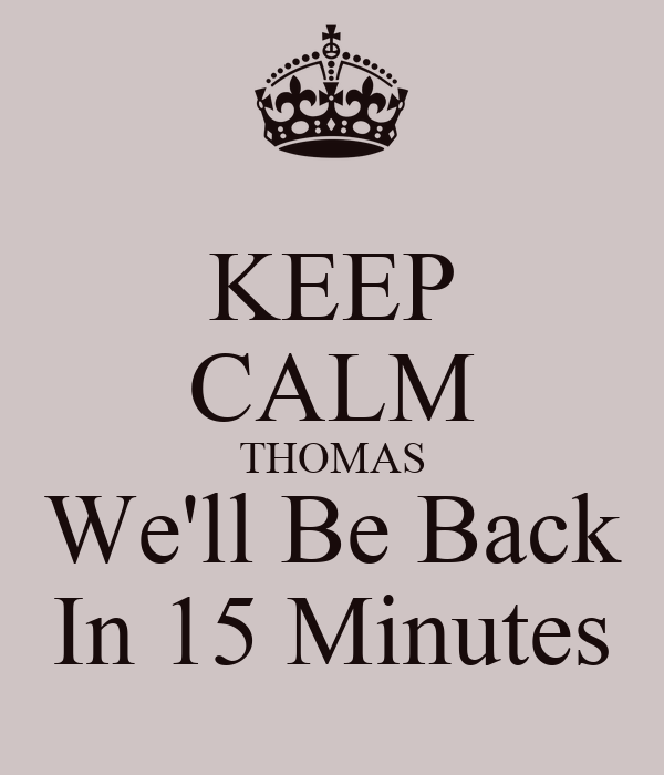 KEEP CALM THOMAS We'll Be Back In 15 Minutes
