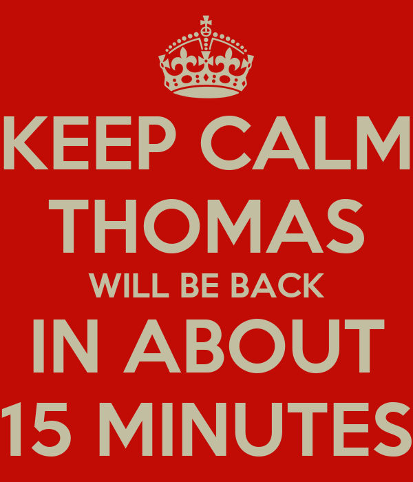 KEEP CALM THOMAS WILL BE BACK IN ABOUT 15 MINUTES