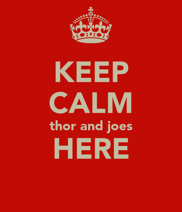 KEEP CALM thor and joes HERE