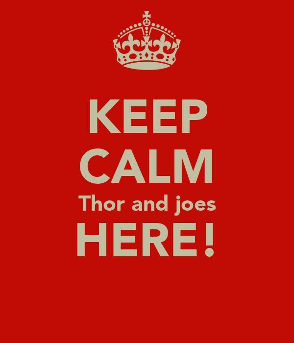 KEEP CALM Thor and joes HERE!