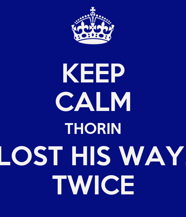 KEEP CALM THORIN LOST HIS WAY. TWICE