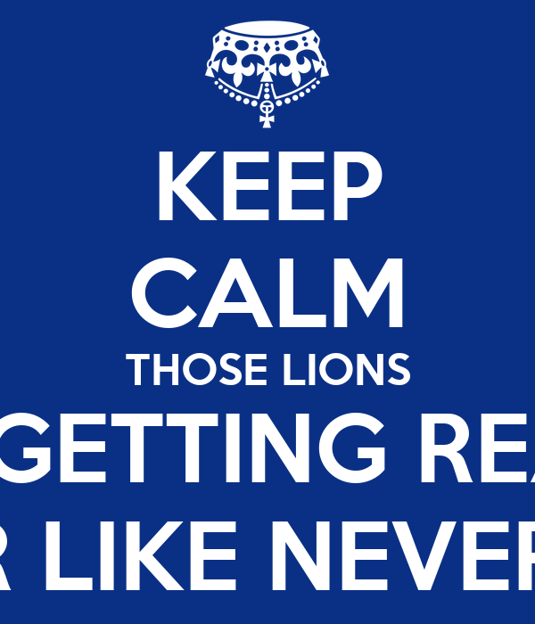 KEEP CALM THOSE LIONS ARE GETTING READY  TO ROAR LIKE NEVER BEFORE